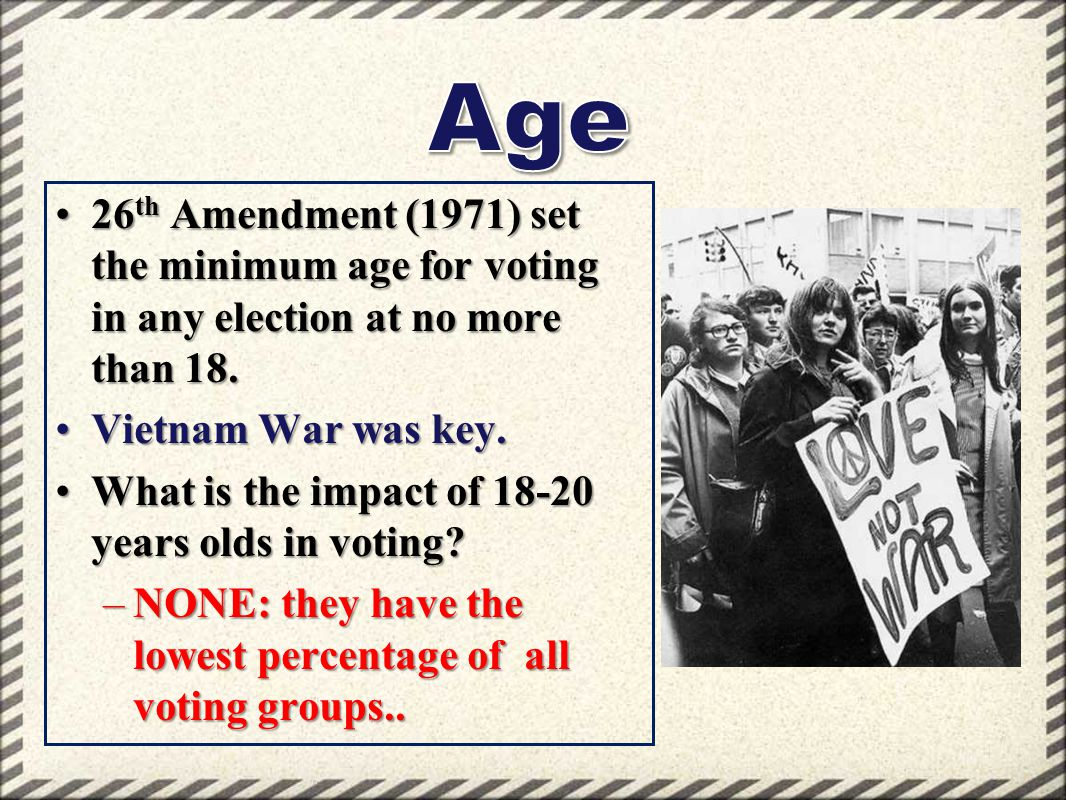 Age 26th Amendment (1971) set the minimum age for voting in any election at no more than 18. Vietnam War was key.