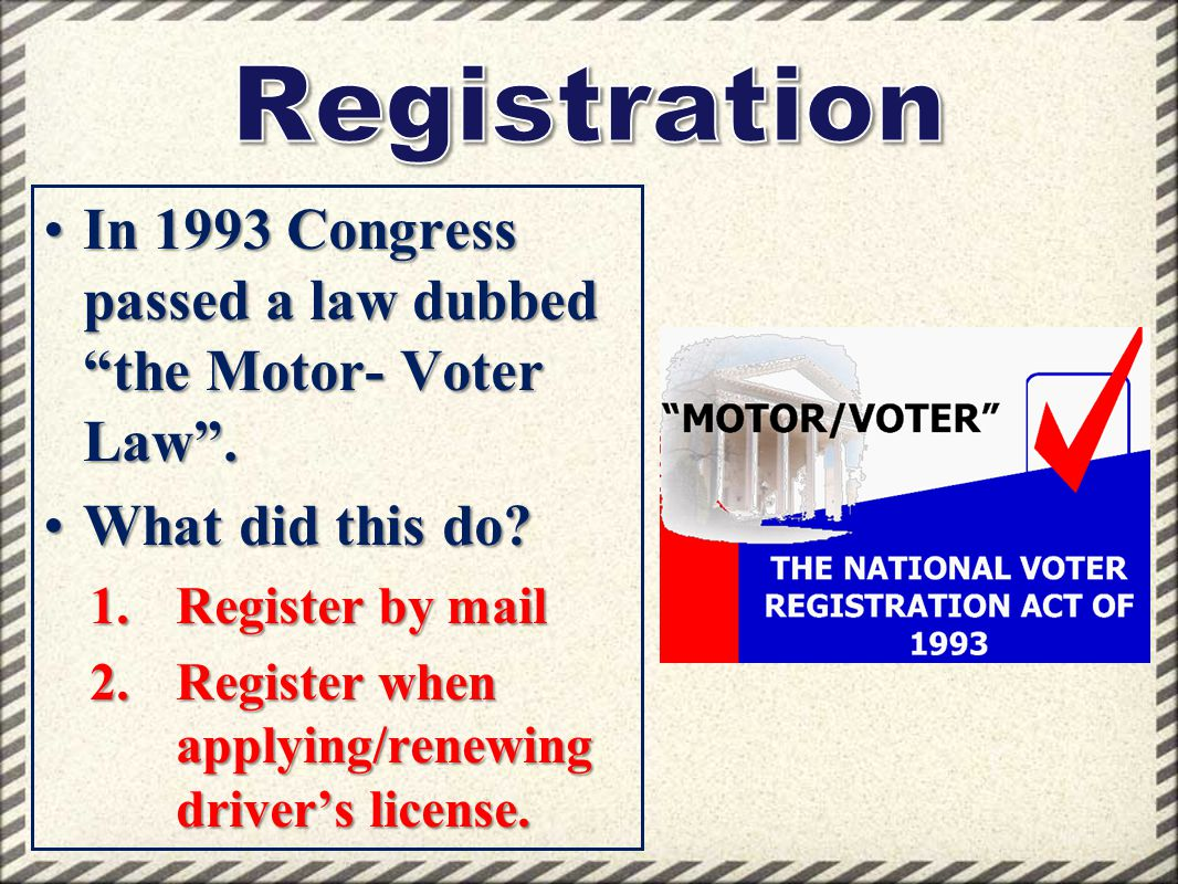 Registration In 1993 Congress passed a law dubbed the Motor- Voter Law . What did this do Register by mail.