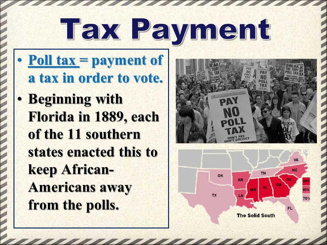 Tax Payment Poll tax = payment of a tax in order to vote.
