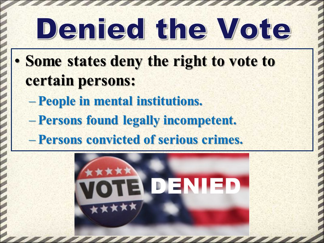Denied the Vote Some states deny the right to vote to certain persons: