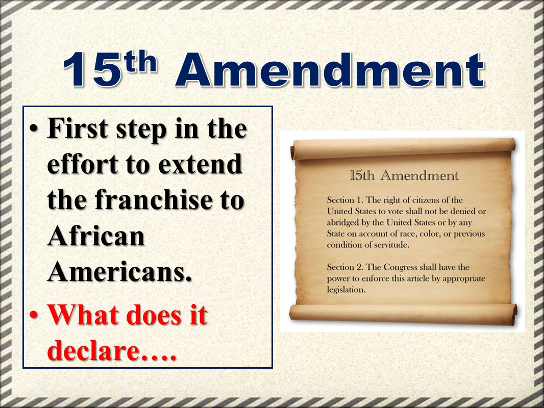 15th Amendment First step in the effort to extend the franchise to African Americans.