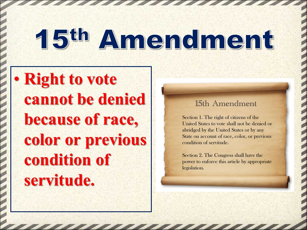 15th Amendment Right to vote cannot be denied because of race, color or previous condition of servitude.