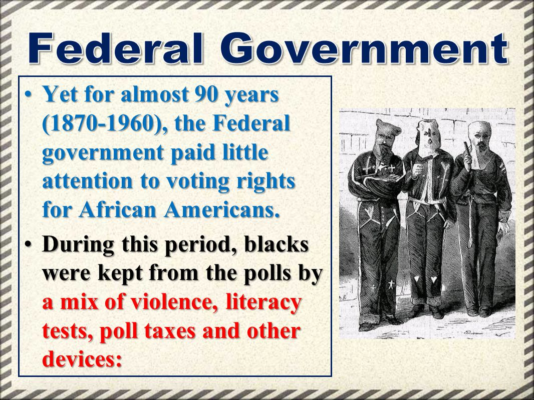 Federal Government Yet for almost 90 years (1870-1960), the Federal government paid little attention to voting rights for African Americans.