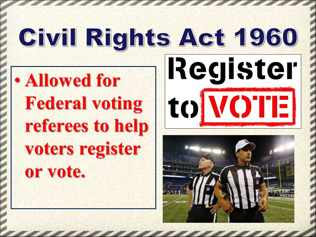 Civil Rights Act 1960 Allowed for Federal voting referees to help voters register or vote.