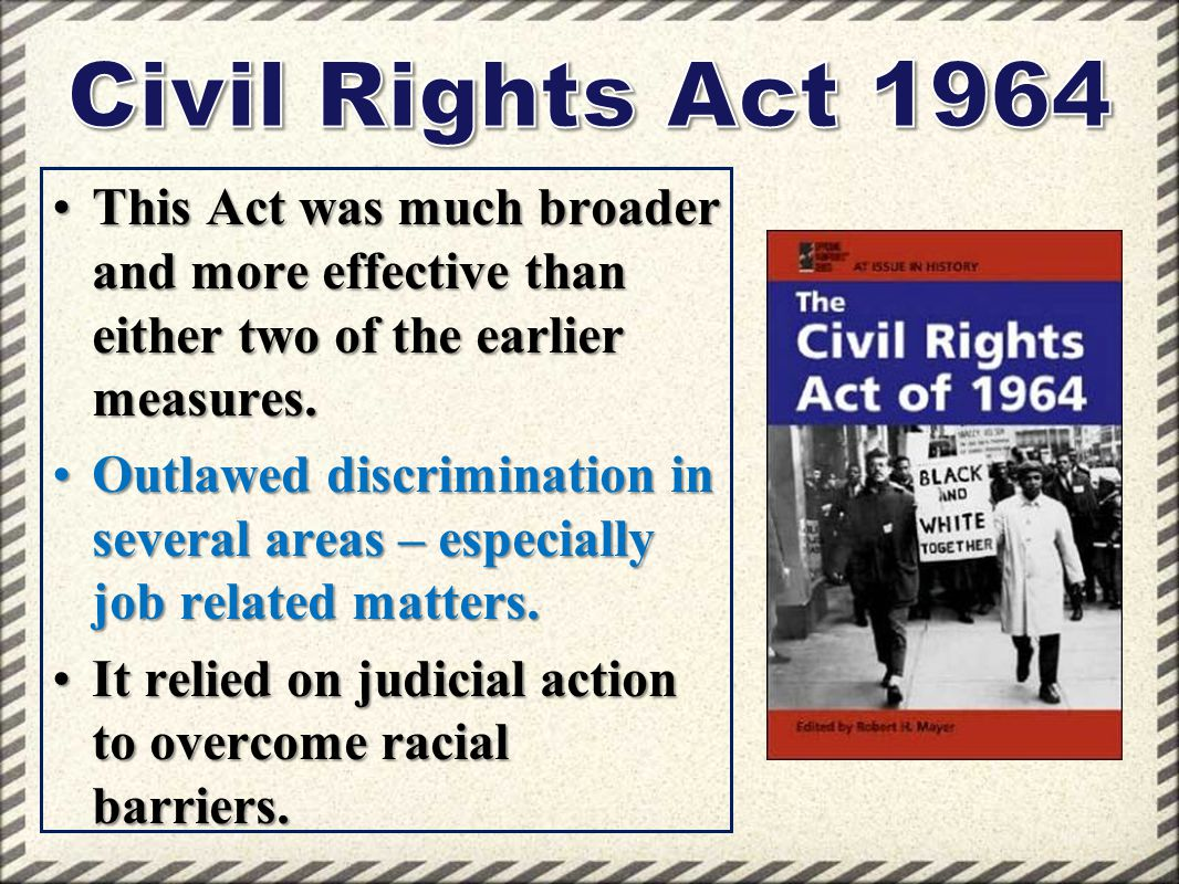 Civil Rights Act 1964 This Act was much broader and more effective than either two of the earlier measures.