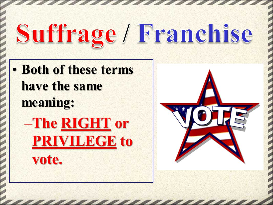 Suffrage / Franchise The RIGHT or PRIVILEGE to vote.