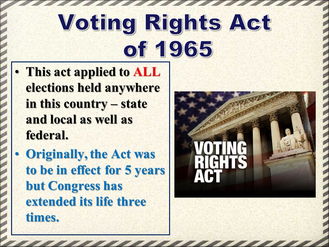 Voting Rights Act of 1965 This act applied to ALL elections held anywhere in this country – state and local as well as federal.