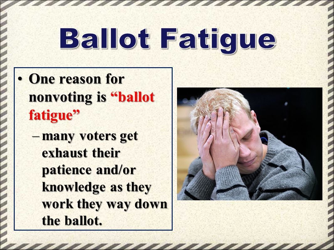 Ballot Fatigue One reason for nonvoting is ballot fatigue