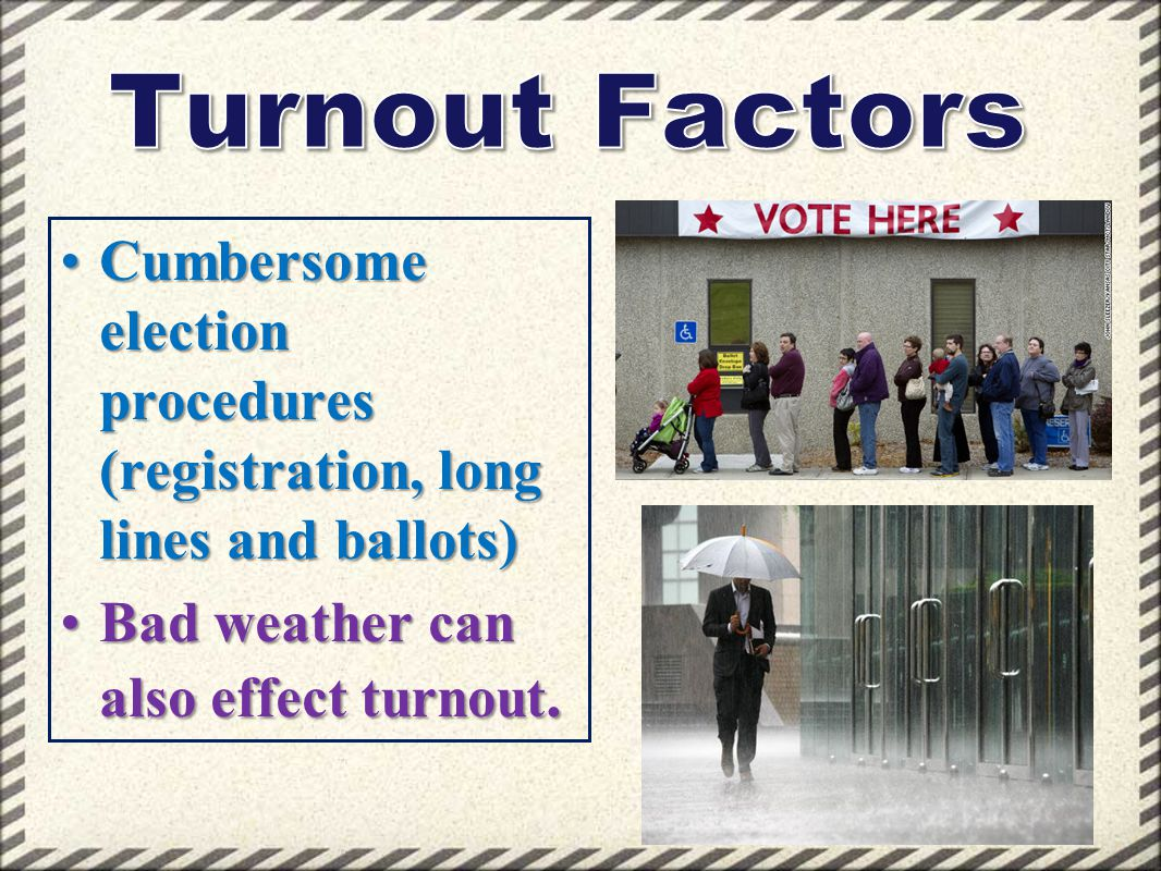 Turnout Factors Cumbersome election procedures (registration, long lines and ballots) Bad weather can also effect turnout.