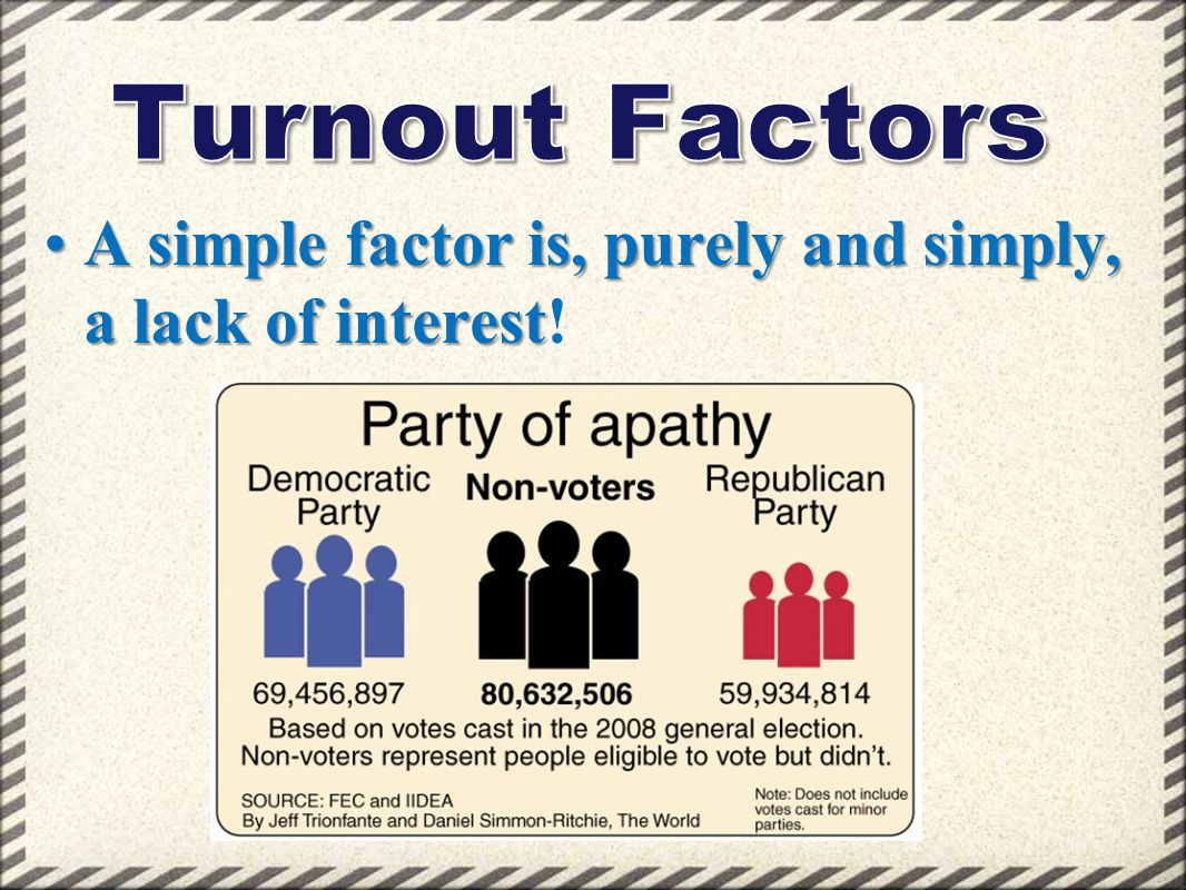 Turnout Factors A simple factor is, purely and simply, a lack of interest!