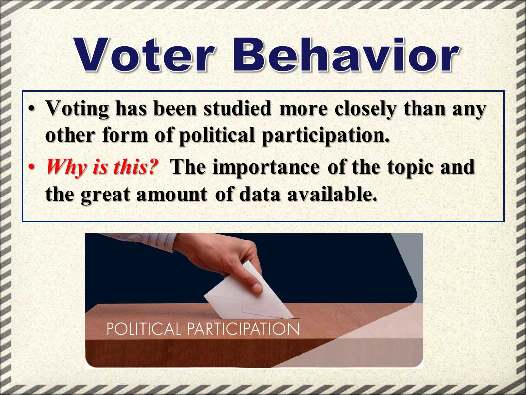 Voter Behavior Voting has been studied more closely than any other form of political participation.