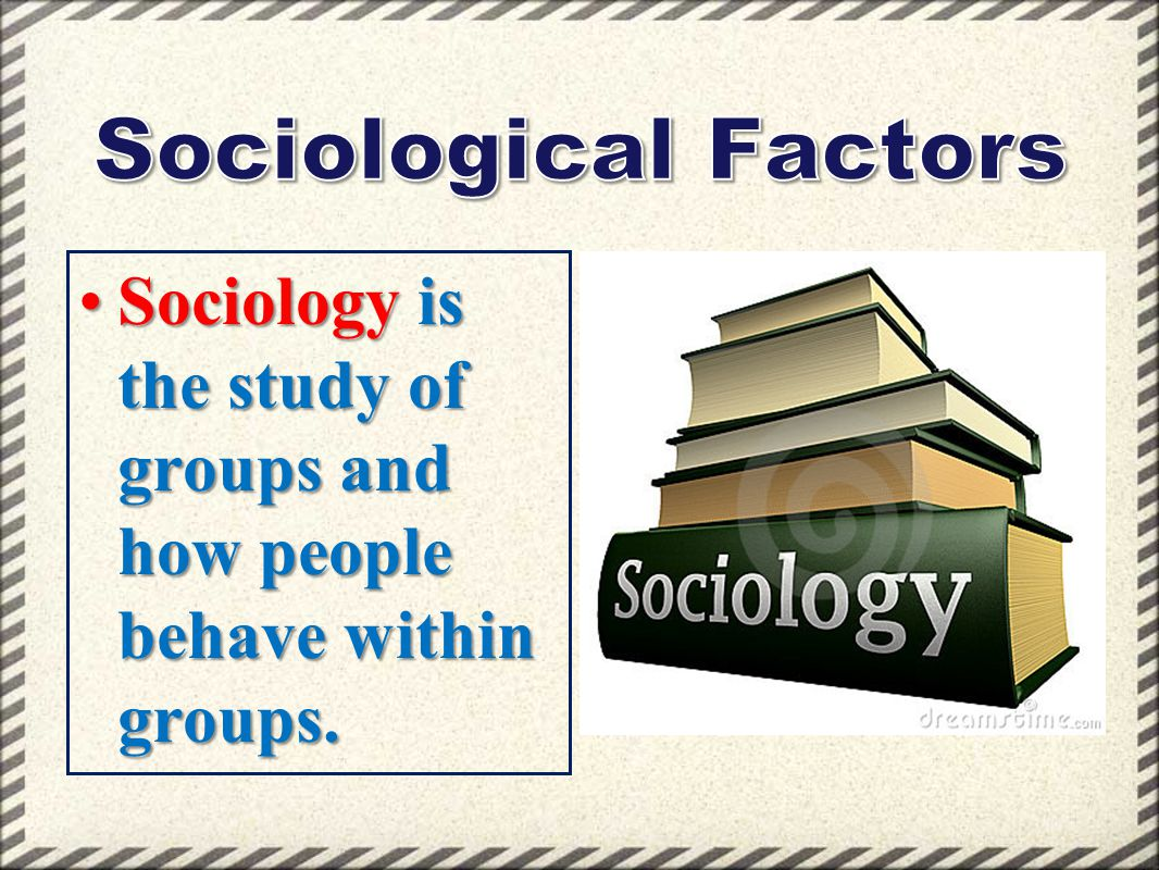 Sociological Factors Sociology is the study of groups and how people behave within groups.
