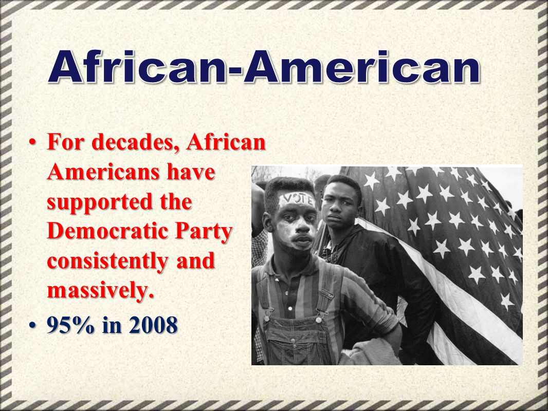 African-American For decades, African Americans have supported the Democratic Party consistently and massively.