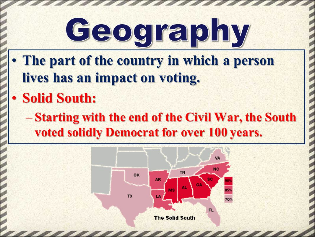 Geography The part of the country in which a person lives has an impact on voting. Solid South:
