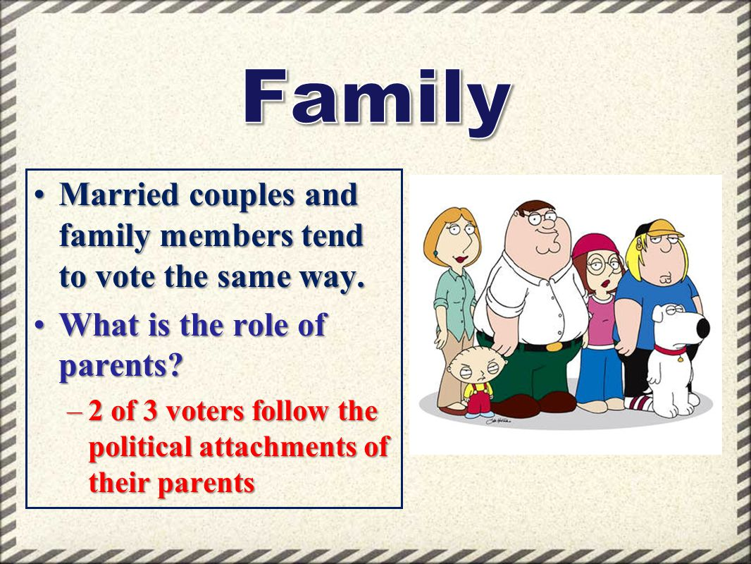Family Married couples and family members tend to vote the same way.