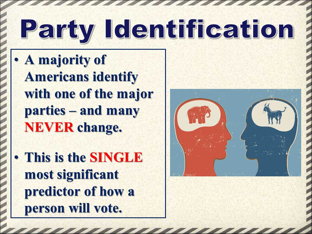 Party Identification A majority of Americans identify with one of the major parties – and many NEVER change.