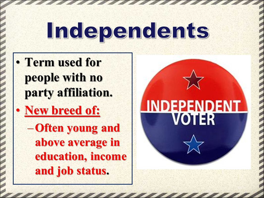 Independents Term used for people with no party affiliation.