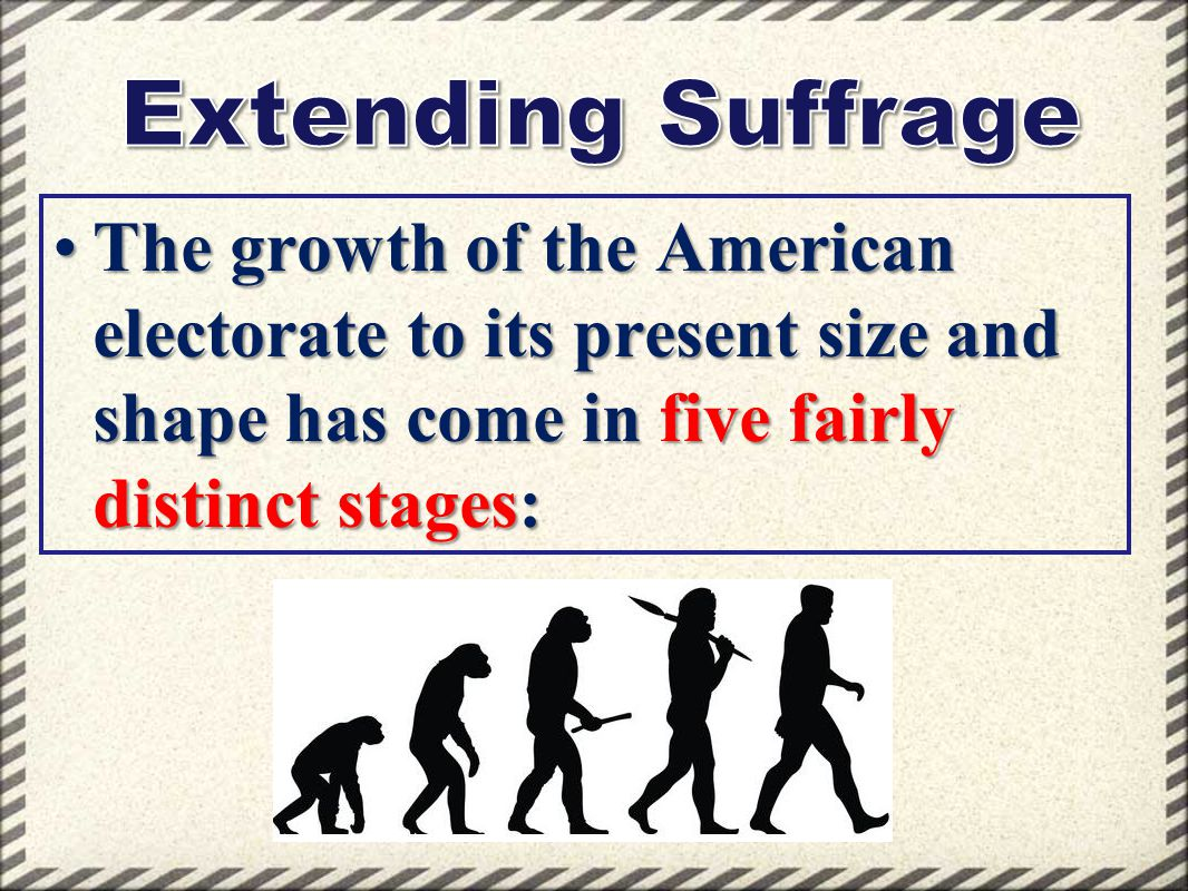Extending Suffrage The growth of the American electorate to its present size and shape has come in five fairly distinct stages: