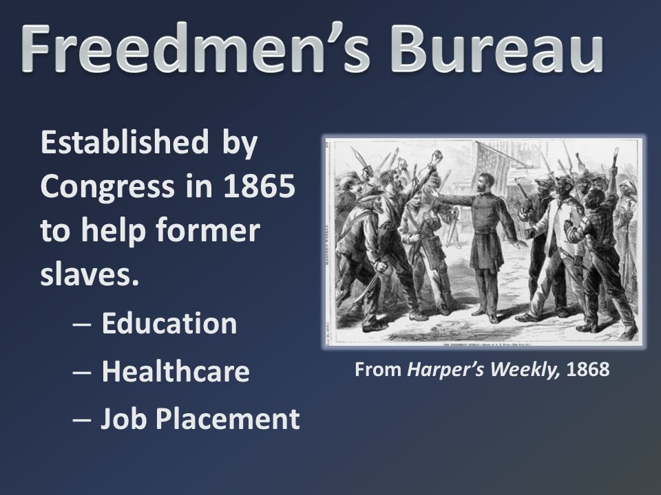 Freedmen's Bureau Established by Congress in 1865 to help former slaves. Education. Healthcare. Job Placement.