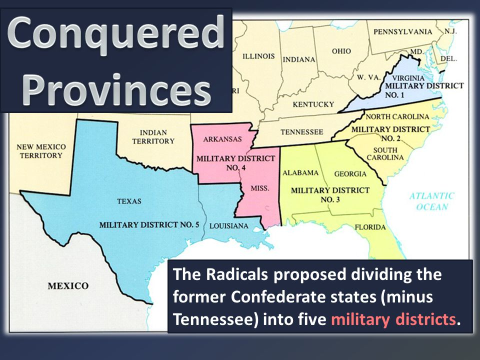 Conquered Provinces The Radicals proposed dividing the former Confederate states (minus Tennessee) into five military districts.