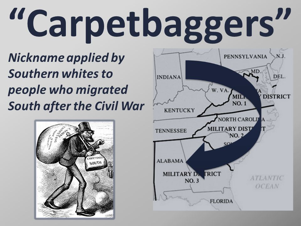 Carpetbaggers Nickname applied by Southern whites to people who migrated South after the Civil War.