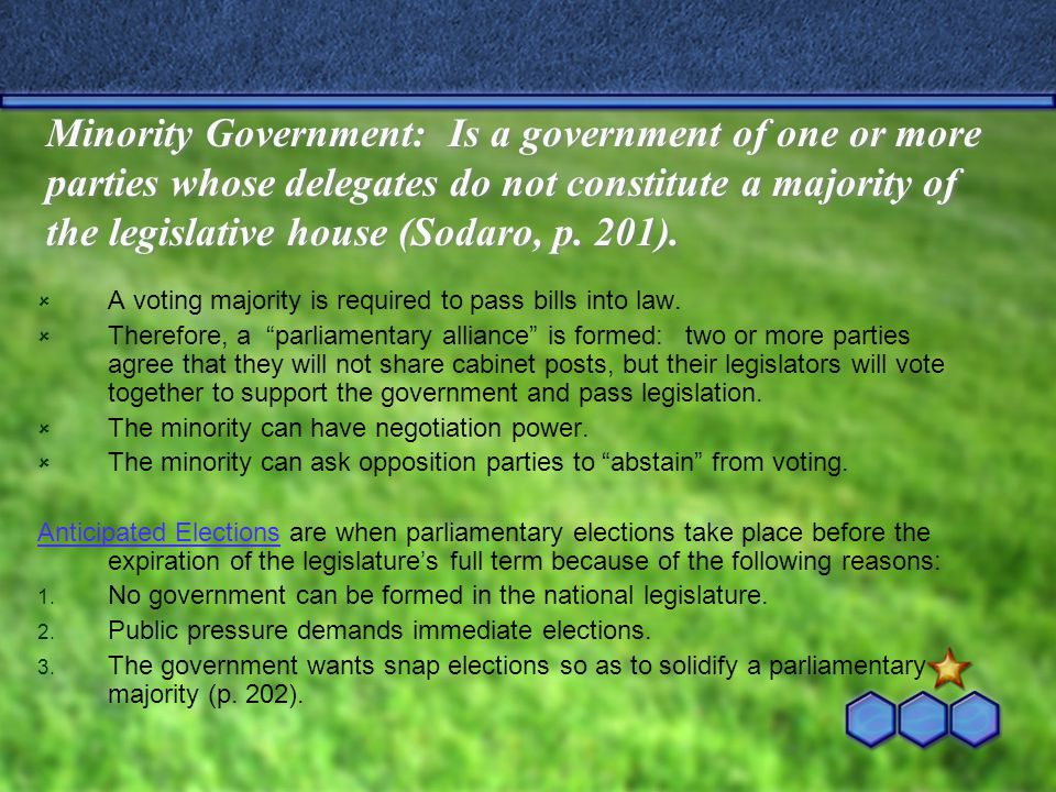 Minority Government: Is a government of one or more parties whose delegates do not constitute a majority of the legislative house (Sodaro, p. 201).