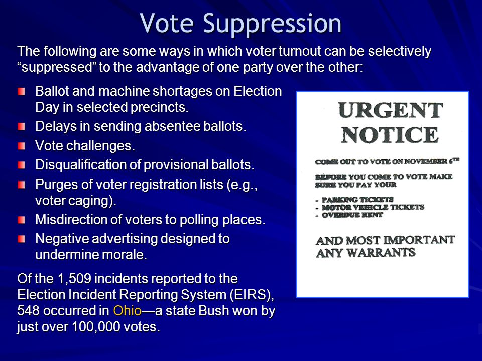 Vote Suppression The following are some ways in which voter turnout can be selectively suppressed to the advantage of one party over the other: