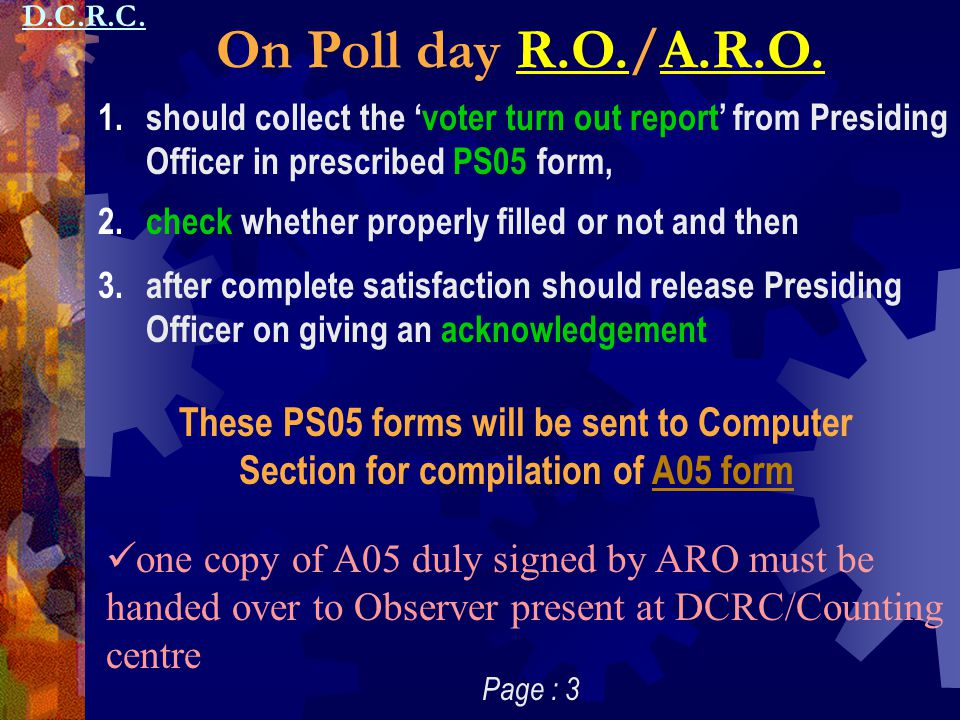 D.C.R.C. On Poll day R.O./A.R.O. should collect the 'voter turn out report' from Presiding Officer in prescribed PS05 form,