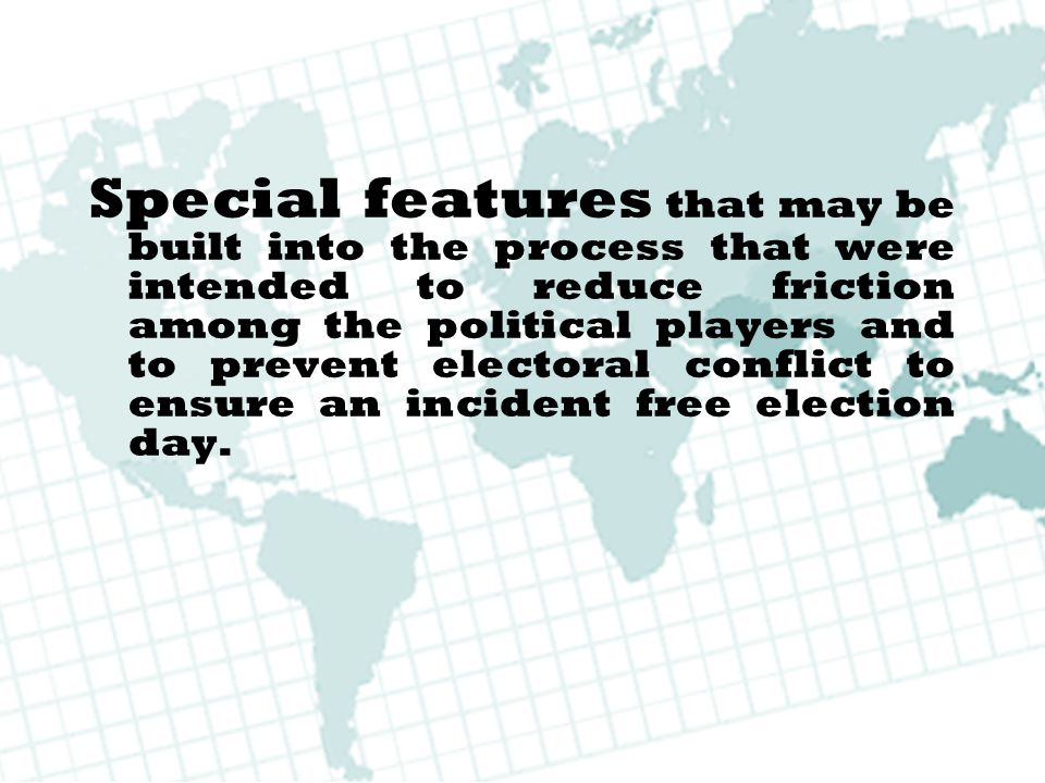 Special features that may be built into the process that were intended to reduce friction among the political players and to prevent electoral conflict to ensure an incident free election day.