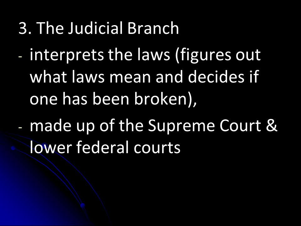 3. The Judicial Branch interprets the laws (figures out what laws mean and decides if one has been broken),