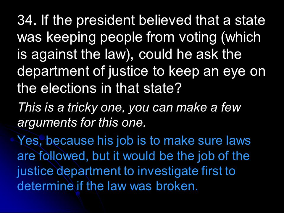 34. If the president believed that a state was keeping people from voting (which is against the law), could he ask the department of justice to keep an eye on the elections in that state