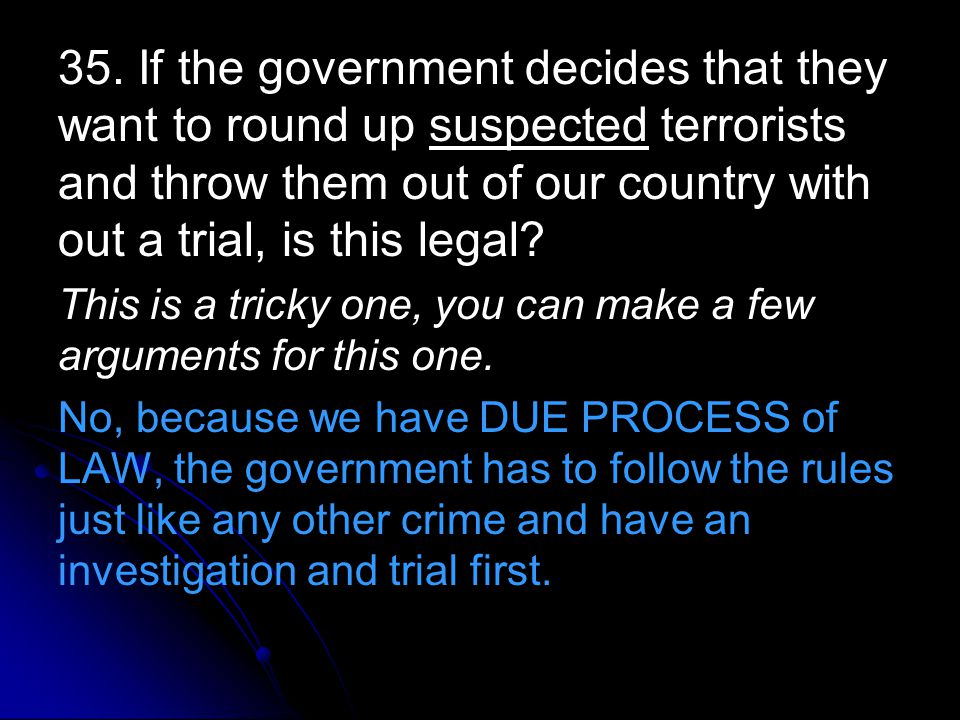 35. If the government decides that they want to round up suspected terrorists and throw them out of our country with out a trial, is this legal