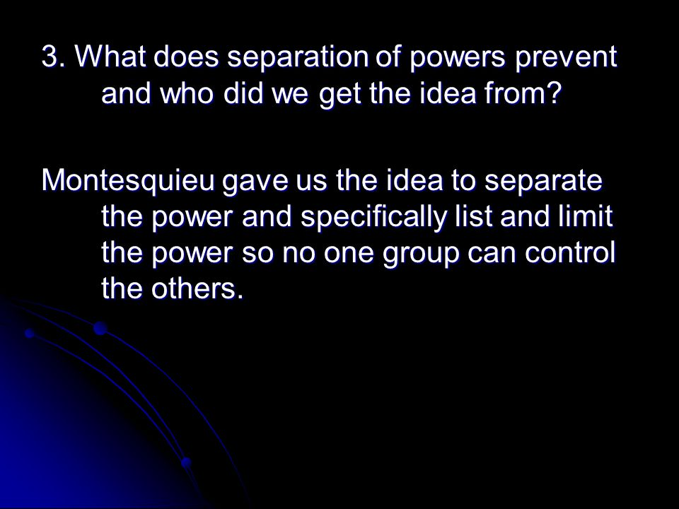 3. What does separation of powers prevent and who did we get the idea from