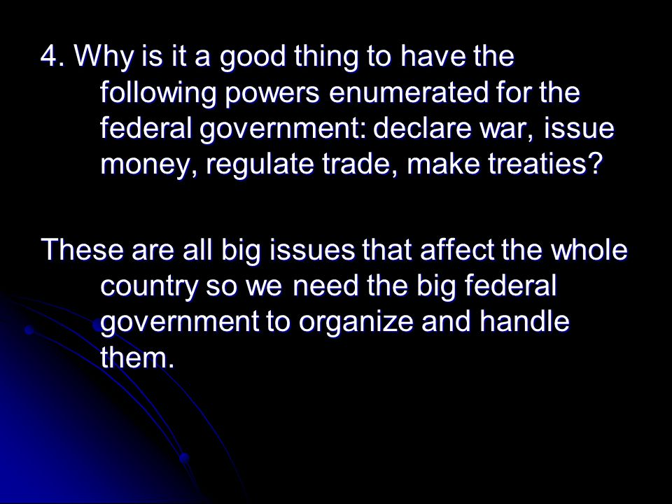 4. Why is it a good thing to have the following powers enumerated for the federal government: declare war, issue money, regulate trade, make treaties
