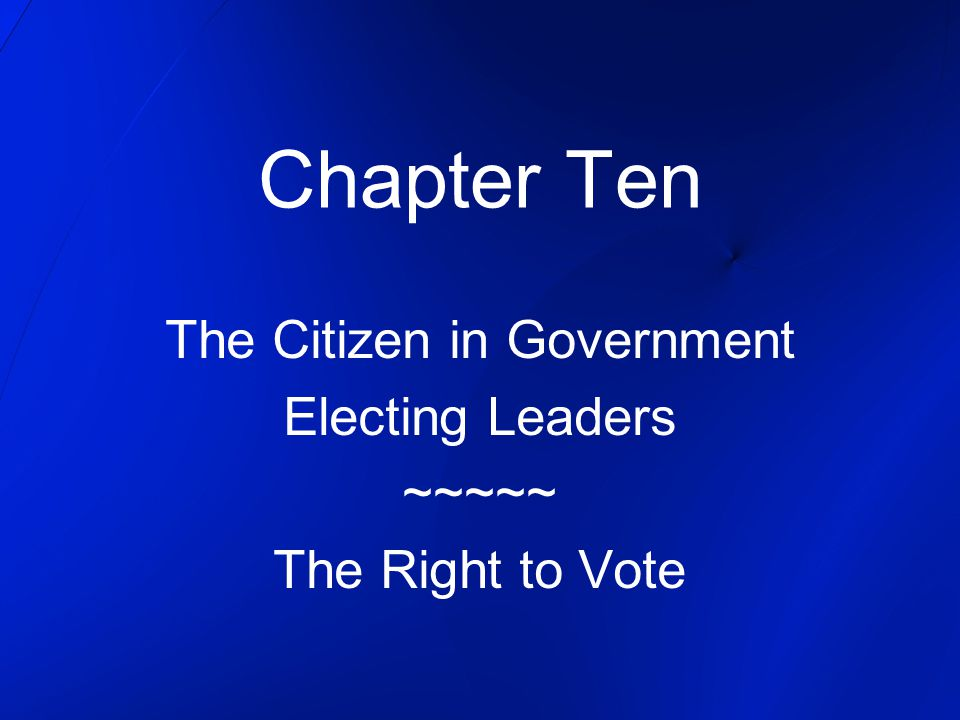 The Citizen in Government Electing Leaders ~~~~~ The Right to Vote