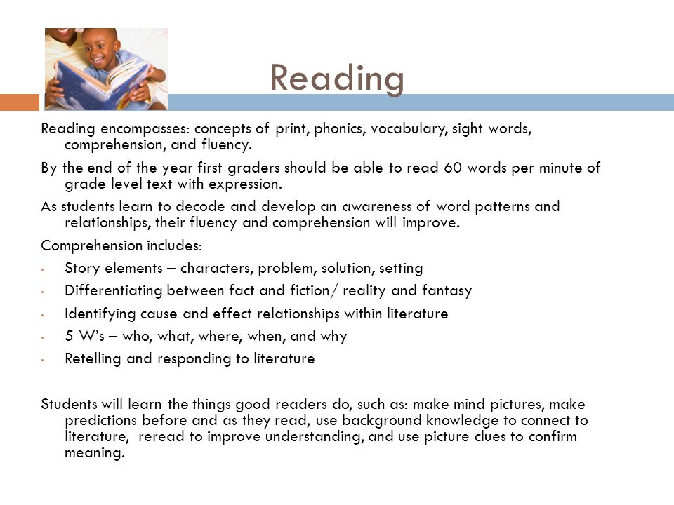 Reading Reading encompasses: concepts of print, phonics, vocabulary, sight words, comprehension, and fluency.