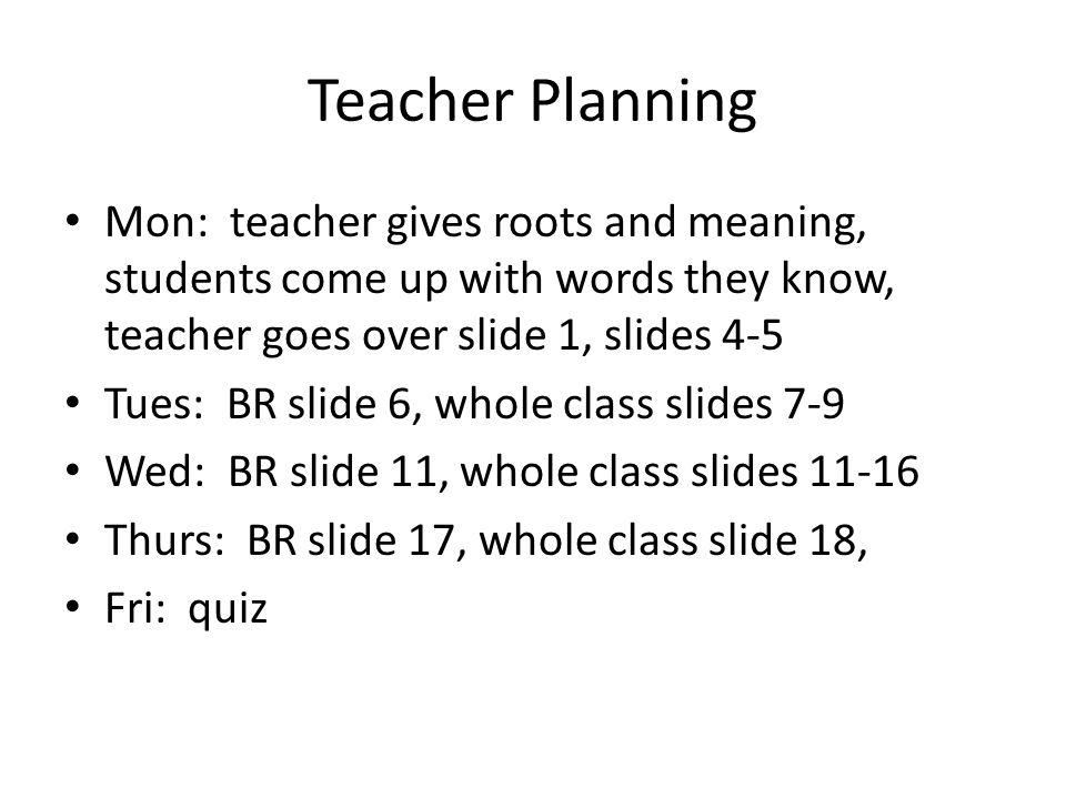 Teacher Planning Mon: teacher gives roots and meaning, students come up with words they know, teacher goes over slide 1, slides 4-5.