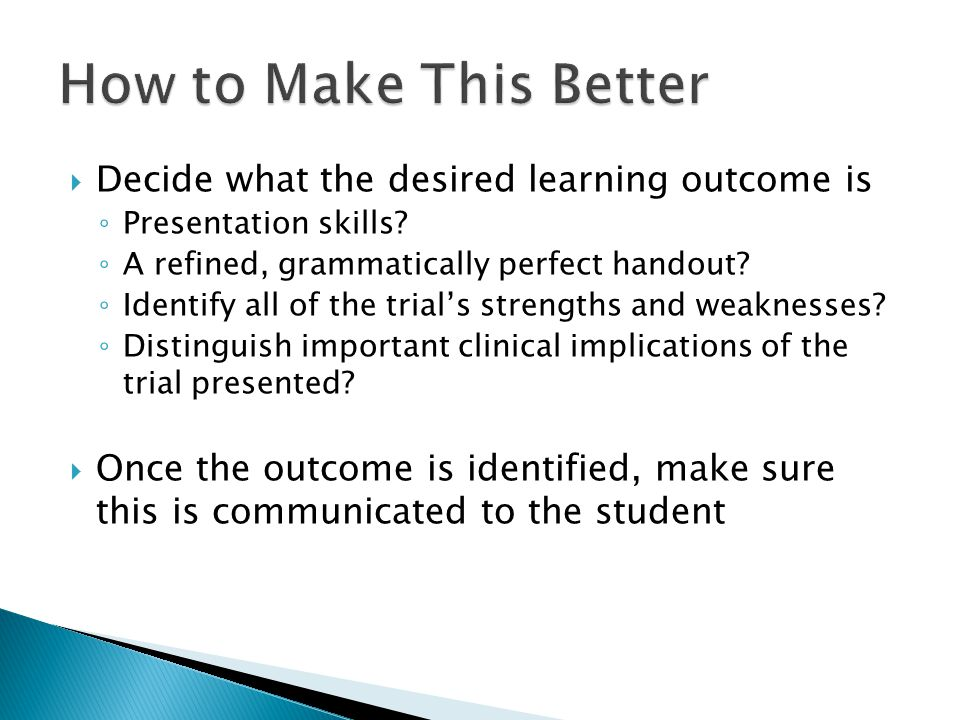 How to Make This Better Decide what the desired learning outcome is