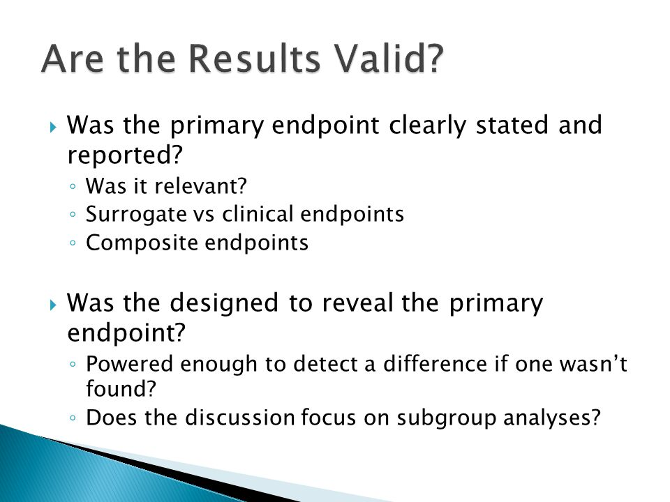 Are the Results Valid Was the primary endpoint clearly stated and reported Was it relevant Surrogate vs clinical endpoints.