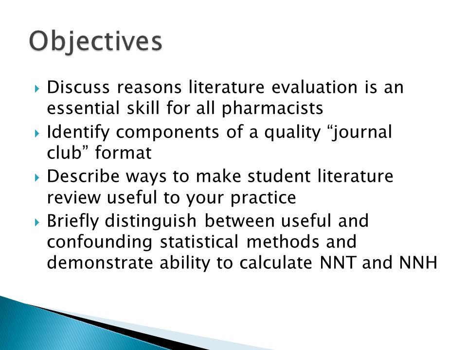 Objectives Discuss reasons literature evaluation is an essential skill for all pharmacists. Identify components of a quality journal club format.