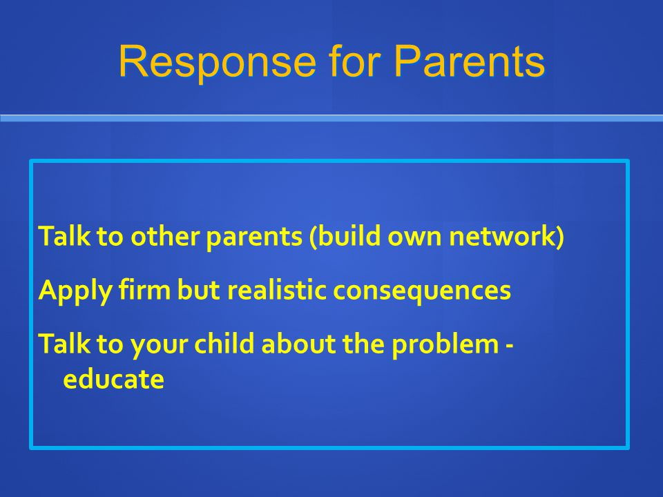 Response for Parents Talk to other parents (build own network) Apply firm but realistic consequences Talk to your child about the problem - educate
