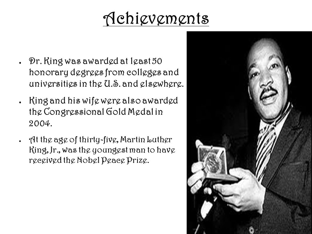 Achievements Dr. King was awarded at least 50 honorary degrees from colleges and universities in the U.S. and elsewhere.