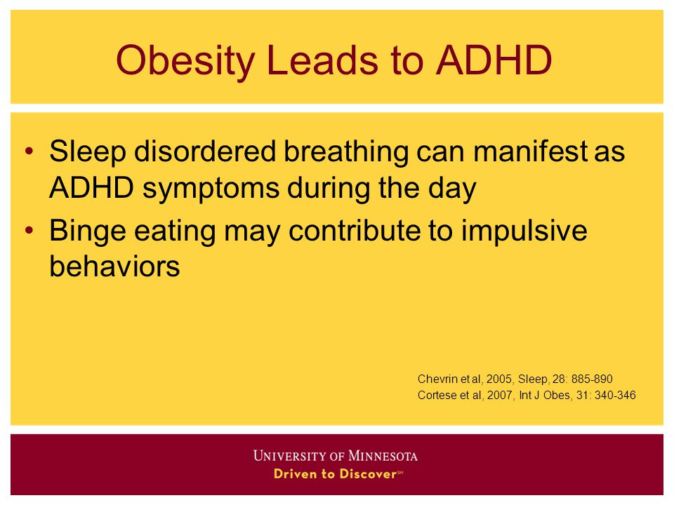 Obesity Leads to ADHD Sleep disordered breathing can manifest as ADHD symptoms during the day. Binge eating may contribute to impulsive behaviors.