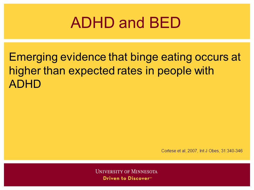 ADHD and BED Emerging evidence that binge eating occurs at higher than expected rates in people with ADHD.