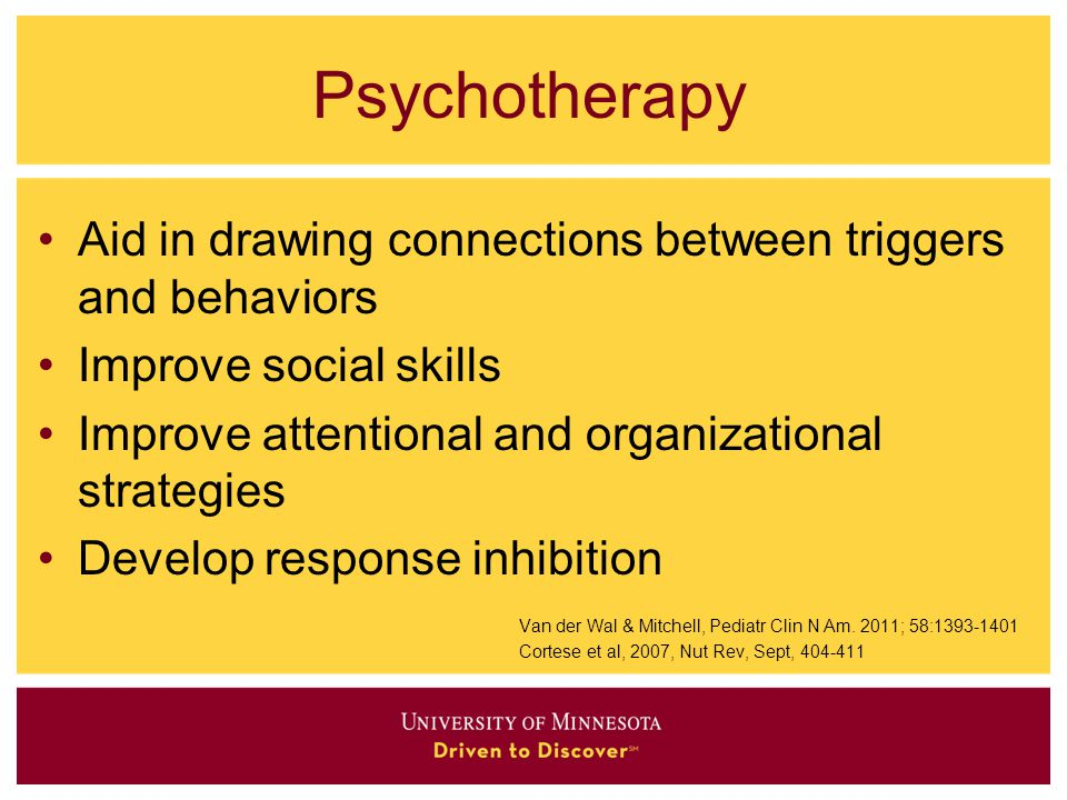 Psychotherapy Aid in drawing connections between triggers and behaviors. Improve social skills. Improve attentional and organizational strategies.