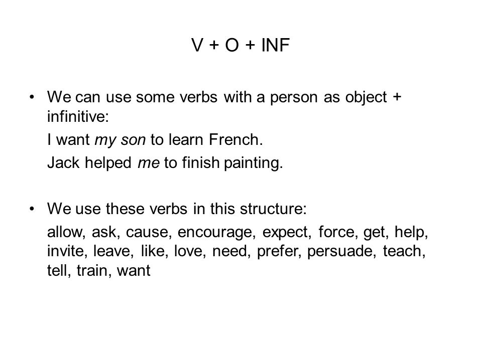 V + O + INF We can use some verbs with a person as object + infinitive: I want my son to learn French.