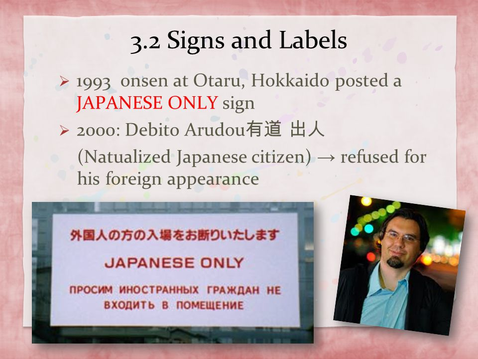 3.2 Signs and Labels 1993 onsen at Otaru, Hokkaido posted a JAPANESE ONLY sign. 2000: Debito Arudou有道 出人.