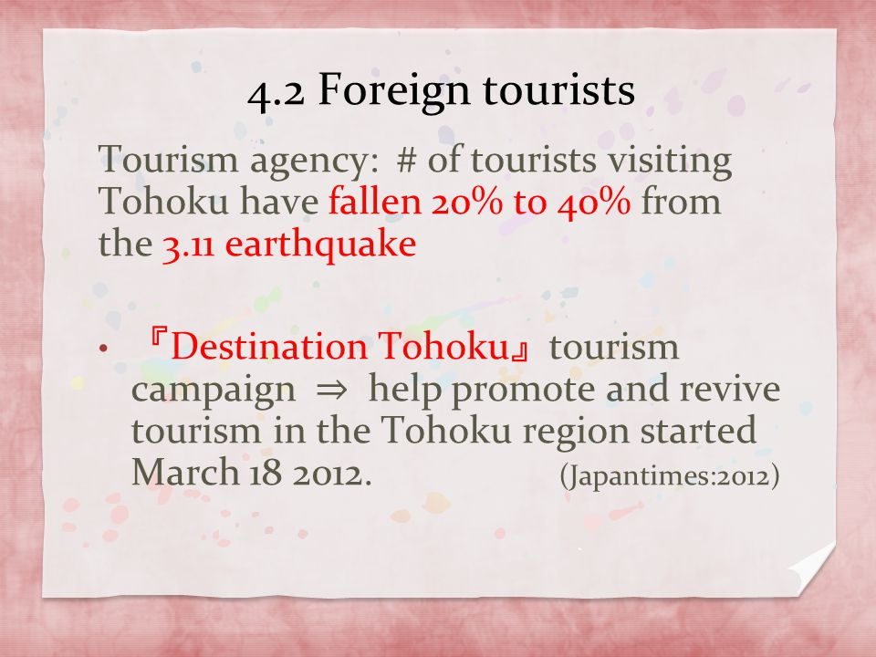 4.2 Foreign tourists Tourism agency: # of tourists visiting Tohoku have fallen 20% to 40% from the 3.11 earthquake.
