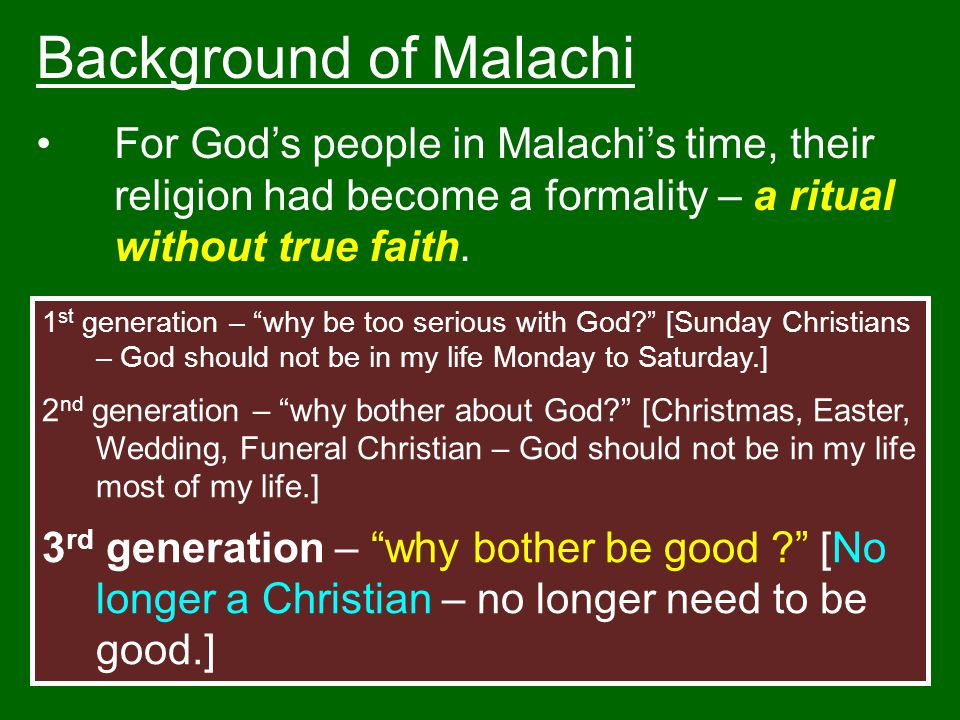 Background of Malachi For God's people in Malachi's time, their religion had become a formality – a ritual without true faith.