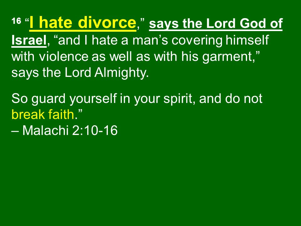 16 I hate divorce, says the Lord God of Israel, and I hate a man's covering himself with violence as well as with his garment, says the Lord Almighty.